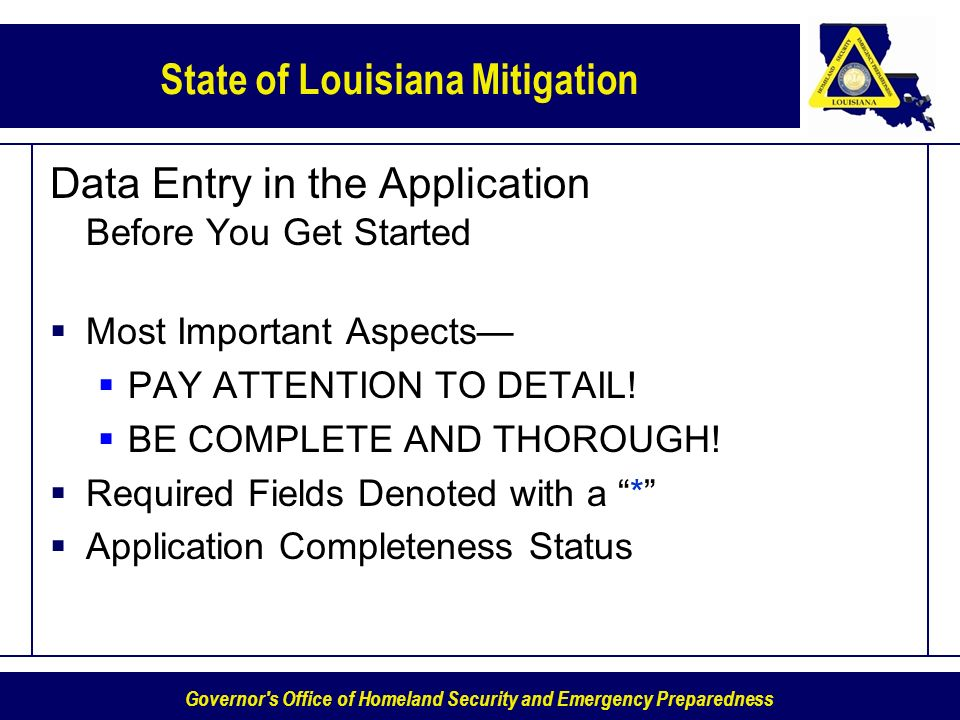 Governor s Office of Homeland Security and Emergency Preparedness State of Louisiana Mitigation Data Entry in the Application Before You Get Started Most Important Aspects PAY ATTENTION TO DETAIL.