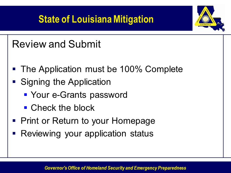 Governor s Office of Homeland Security and Emergency Preparedness State of Louisiana Mitigation Review and Submit The Application must be 100% Complete Signing the Application Your e-Grants password Check the block Print or Return to your Homepage Reviewing your application status