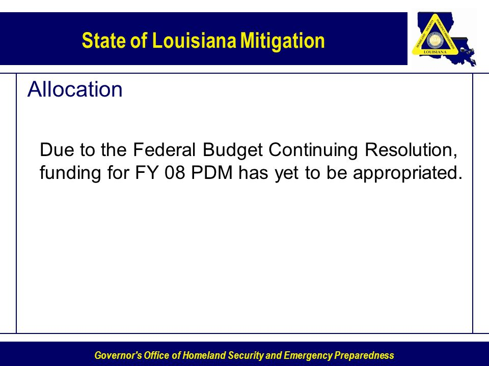 Governor s Office of Homeland Security and Emergency Preparedness State of Louisiana Mitigation Allocation Due to the Federal Budget Continuing Resolution, funding for FY 08 PDM has yet to be appropriated.