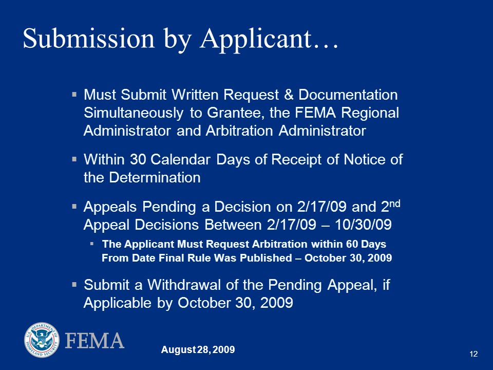 August 28, 2009 12 Submission by Applicant… Must Submit Written Request & Documentation Simultaneously to Grantee, the FEMA Regional Administrator and Arbitration Administrator Within 30 Calendar Days of Receipt of Notice of the Determination Appeals Pending a Decision on 2/17/09 and 2 nd Appeal Decisions Between 2/17/09 – 10/30/09 The Applicant Must Request Arbitration within 60 Days From Date Final Rule Was Published – October 30, 2009 Submit a Withdrawal of the Pending Appeal, if Applicable by October 30, 2009