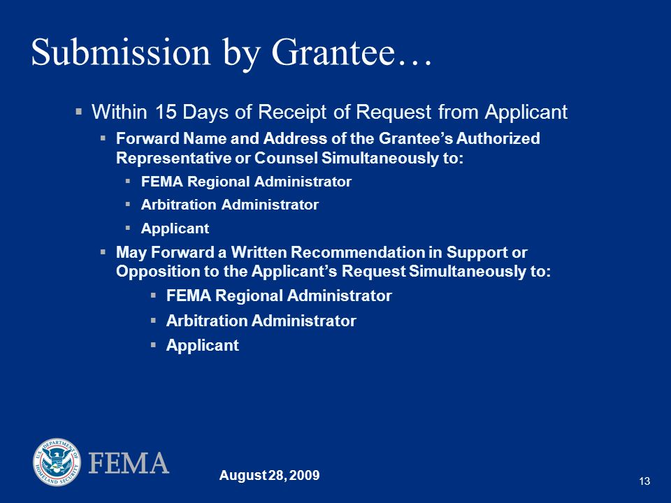 August 28, 2009 13 Submission by Grantee… Within 15 Days of Receipt of Request from Applicant Forward Name and Address of the Grantees Authorized Representative or Counsel Simultaneously to: FEMA Regional Administrator Arbitration Administrator Applicant May Forward a Written Recommendation in Support or Opposition to the Applicants Request Simultaneously to: FEMA Regional Administrator Arbitration Administrator Applicant