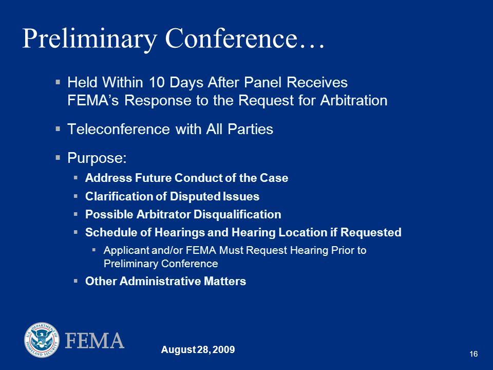 August 28, 2009 16 Preliminary Conference… Held Within 10 Days After Panel Receives FEMAs Response to the Request for Arbitration Teleconference with
