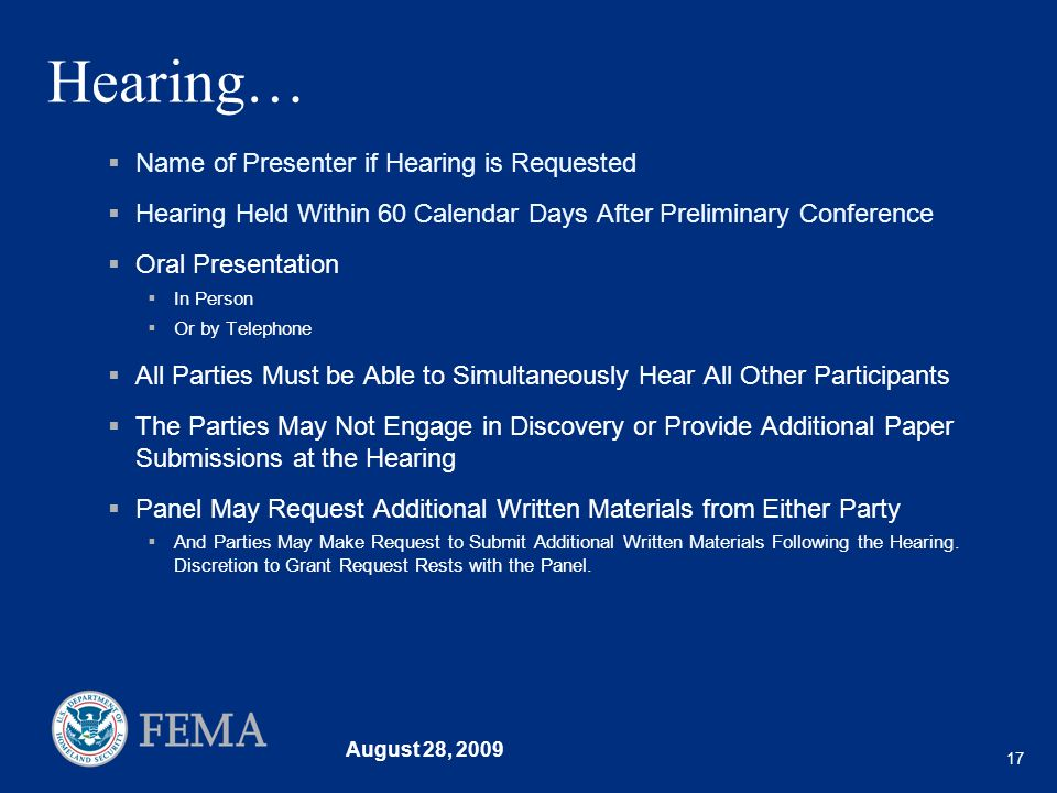 August 28, 2009 17 Hearing… Name of Presenter if Hearing is Requested Hearing Held Within 60 Calendar Days After Preliminary Conference Oral Presentation In Person Or by Telephone All Parties Must be Able to Simultaneously Hear All Other Participants The Parties May Not Engage in Discovery or Provide Additional Paper Submissions at the Hearing Panel May Request Additional Written Materials from Either Party And Parties May Make Request to Submit Additional Written Materials Following the Hearing.