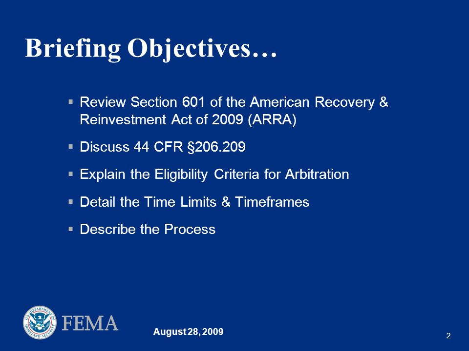 August 28, 2009 2 Briefing Objectives… Review Section 601 of the American Recovery & Reinvestment Act of 2009 (ARRA) Discuss 44 CFR §206.209 Explain the Eligibility Criteria for Arbitration Detail the Time Limits & Timeframes Describe the Process