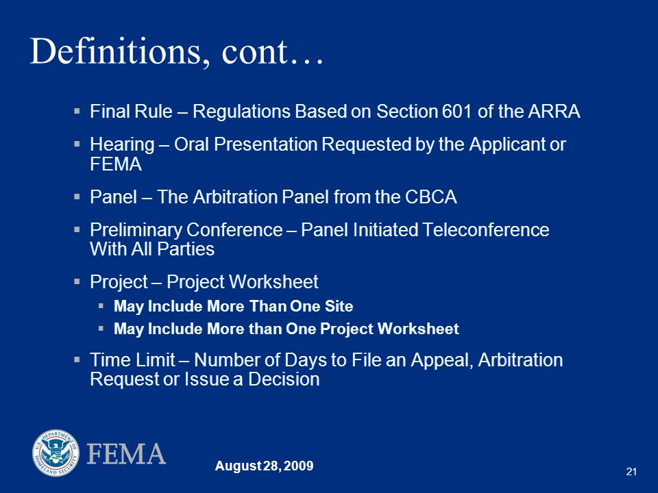 August 28, 2009 21 Definitions, cont… Final Rule – Regulations Based on Section 601 of the ARRA Hearing – Oral Presentation Requested by the Applicant or FEMA Panel – The Arbitration Panel from the CBCA Preliminary Conference – Panel Initiated Teleconference With All Parties Project – Project Worksheet May Include More Than One Site May Include More than One Project Worksheet Time Limit – Number of Days to File an Appeal, Arbitration Request or Issue a Decision