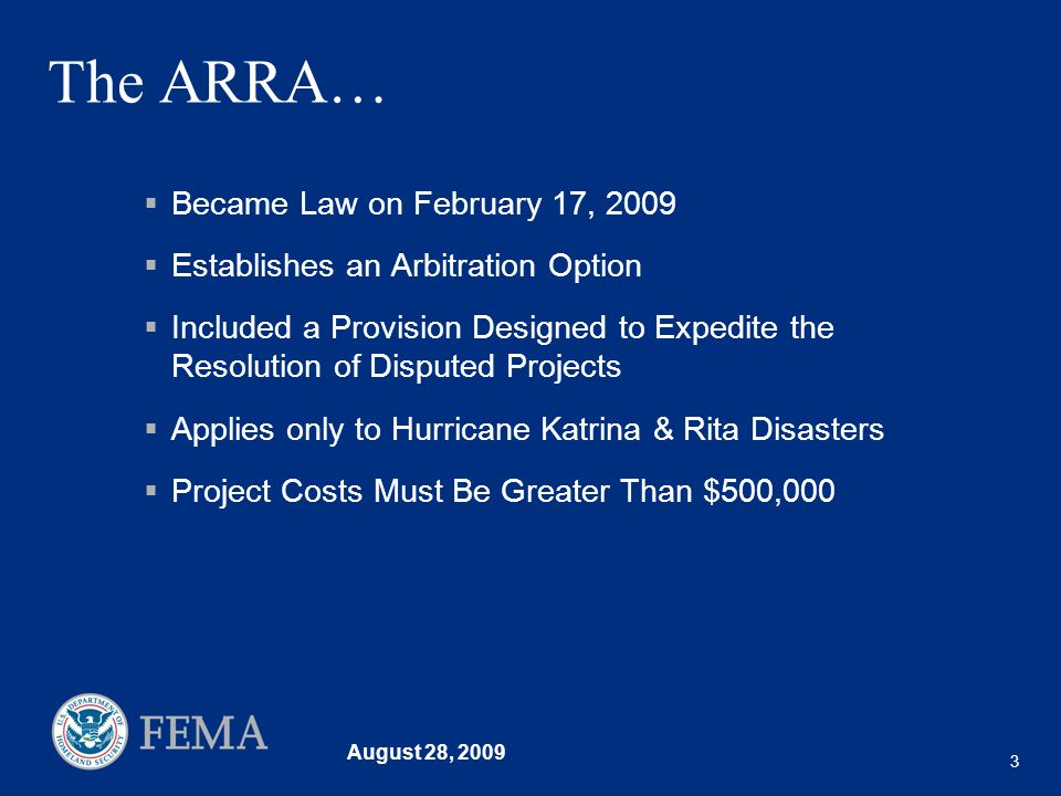 August 28, 2009 3 The ARRA… Became Law on February 17, 2009 Establishes an Arbitration Option Included a Provision Designed to Expedite the Resolution of Disputed Projects Applies only to Hurricane Katrina & Rita Disasters Project Costs Must Be Greater Than $500,000