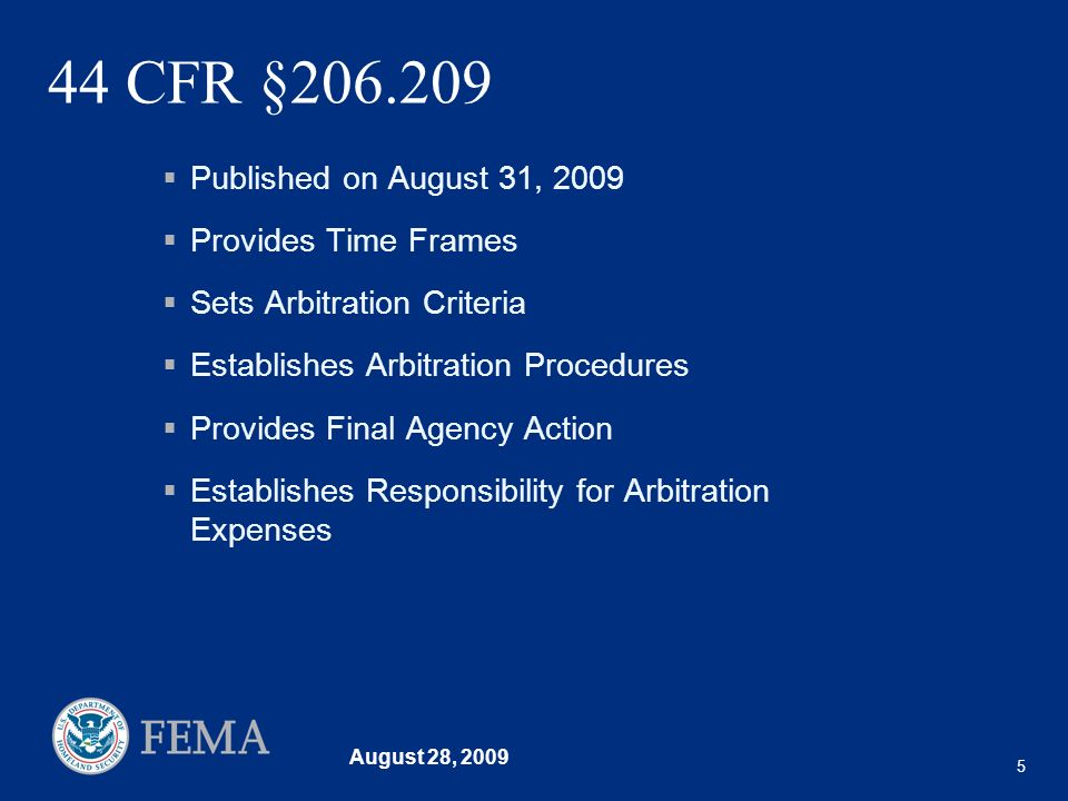 August 28, 2009 5 44 CFR §206.209 Published on August 31, 2009 Provides Time Frames Sets Arbitration Criteria Establishes Arbitration Procedures Provides Final Agency Action Establishes Responsibility for Arbitration Expenses