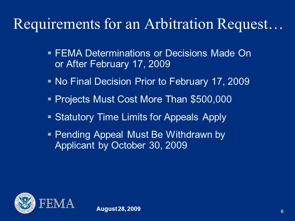 August 28, 2009 6 Requirements for an Arbitration Request… FEMA Determinations or Decisions Made On or After February 17, 2009 No Final Decision Prior to February 17, 2009 Projects Must Cost More Than $500,000 Statutory Time Limits for Appeals Apply Pending Appeal Must Be Withdrawn by Applicant by October 30, 2009