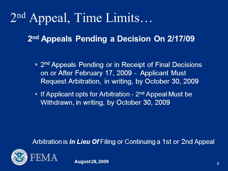 August 28, 2009 8 2 nd Appeal, Time Limits… 2 nd Appeals Pending or in Receipt of Final Decisions on or After February 17, 2009 - Applicant Must Request Arbitration, in writing, by October 30, 2009 If Applicant opts for Arbitration - 2 nd Appeal Must be Withdrawn, in writing, by October 30, 2009 2 nd Appeals Pending a Decision On 2/17/09 Arbitration is In Lieu Of Filing or Continuing a 1st or 2nd Appeal