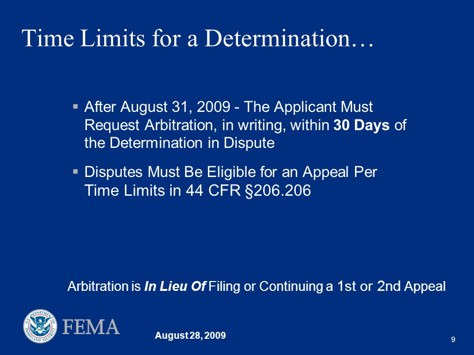 August 28, 2009 9 Time Limits for a Determination… After August 31, 2009 - The Applicant Must Request Arbitration, in writing, within 30 Days of the Determination in Dispute Disputes Must Be Eligible for an Appeal Per Time Limits in 44 CFR §206.206 Arbitration is In Lieu Of Filing or Continuing a 1st or 2nd Appeal