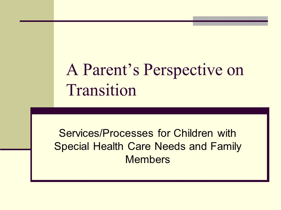 A Parents Perspective on Transition Services/Processes for Children with Special Health Care Needs and Family Members