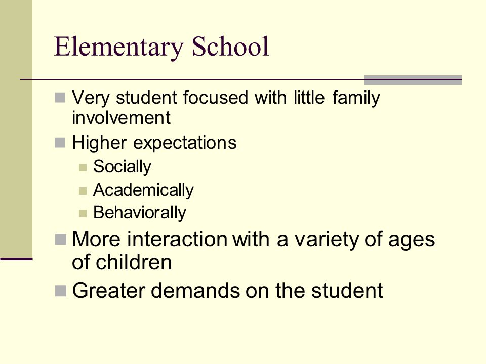 Elementary School Very student focused with little family involvement Higher expectations Socially Academically Behaviorally More interaction with a variety of ages of children Greater demands on the student