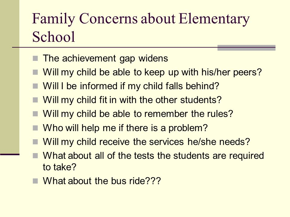 Family Concerns about Elementary School The achievement gap widens Will my child be able to keep up with his/her peers.