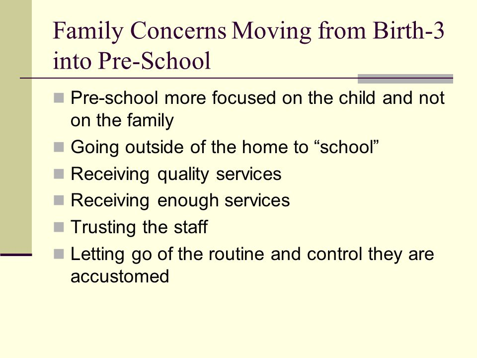 Family Concerns Moving from Birth-3 into Pre-School Pre-school more focused on the child and not on the family Going outside of the home to school Receiving quality services Receiving enough services Trusting the staff Letting go of the routine and control they are accustomed