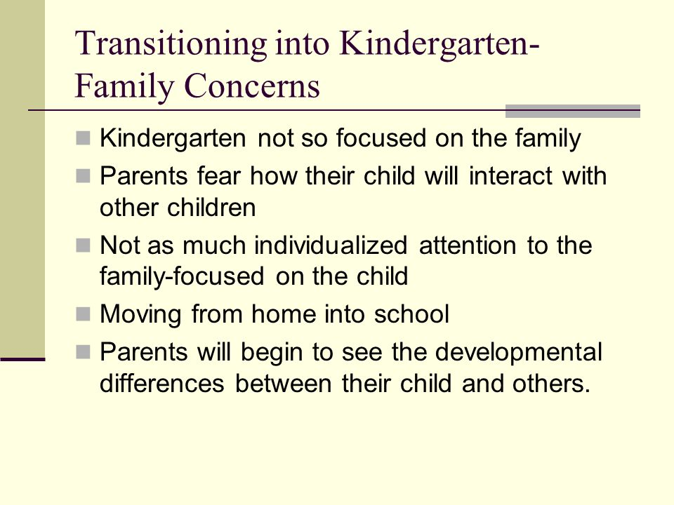 Transitioning into Kindergarten- Family Concerns Kindergarten not so focused on the family Parents fear how their child will interact with other children Not as much individualized attention to the family-focused on the child Moving from home into school Parents will begin to see the developmental differences between their child and others.