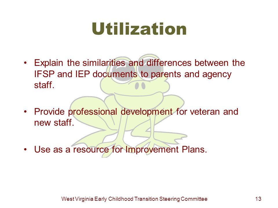 West Virginia Early Childhood Transition Steering Committee13 Utilization Explain the similarities and differences between the IFSP and IEP documents