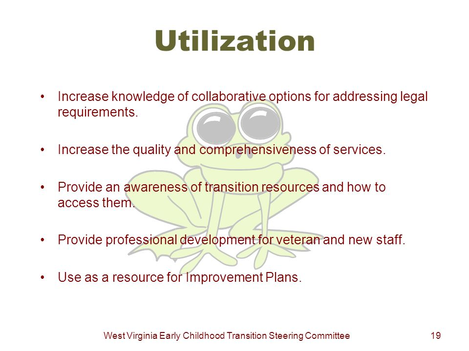 West Virginia Early Childhood Transition Steering Committee19 Utilization Increase knowledge of collaborative options for addressing legal requirement