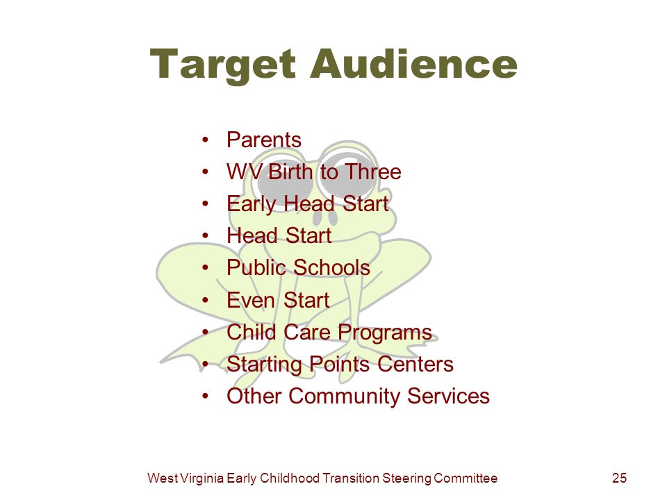 West Virginia Early Childhood Transition Steering Committee25 Target Audience Parents WV Birth to Three Early Head Start Head Start Public Schools Eve