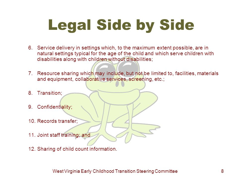 West Virginia Early Childhood Transition Steering Committee8 Legal Side by Side 6. Service delivery in settings which, to the maximum extent possible,