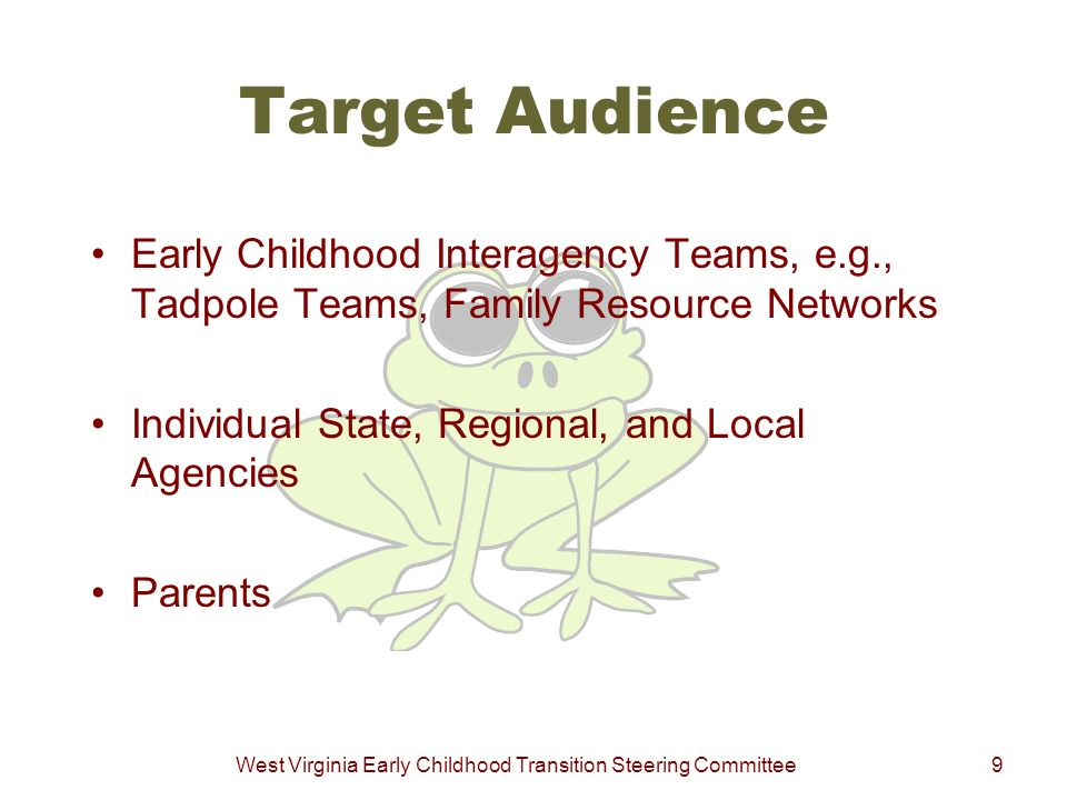 West Virginia Early Childhood Transition Steering Committee9 Target Audience Early Childhood Interagency Teams, e.g., Tadpole Teams, Family Resource N