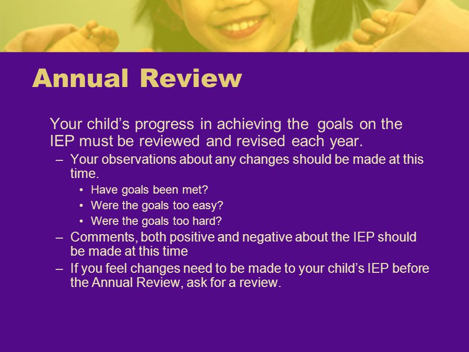 Annual Review Your childs progress in achieving the goals on the IEP must be reviewed and revised each year. –Your observations about any changes shou