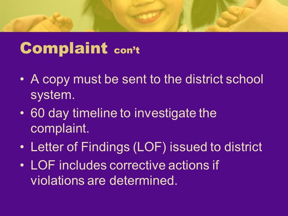 Complaint cont A copy must be sent to the district school system. 60 day timeline to investigate the complaint. Letter of Findings (LOF) issued to dis