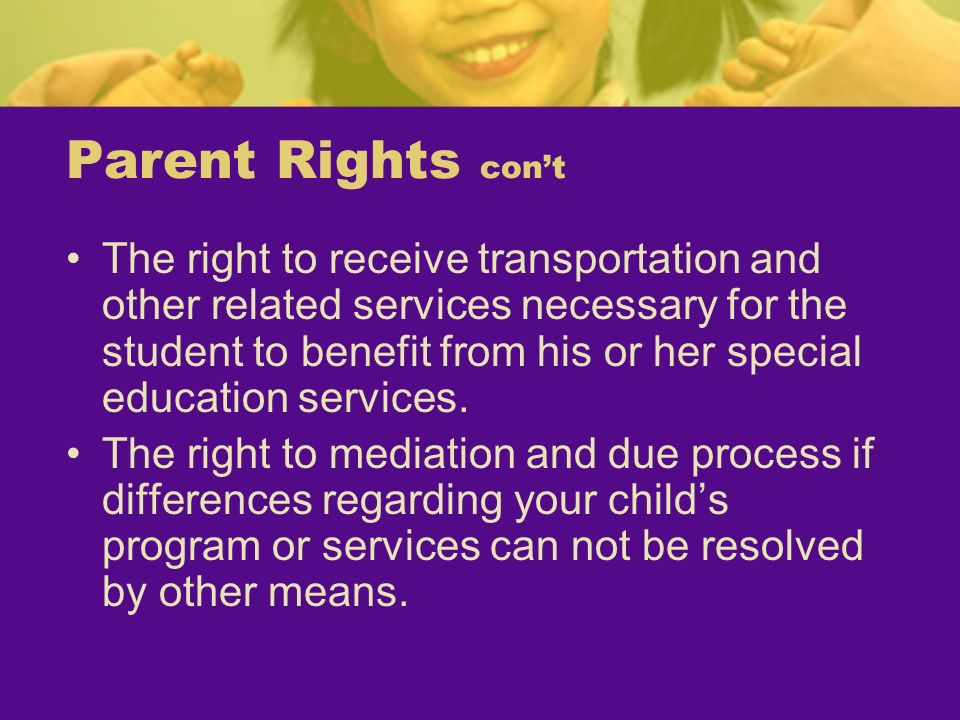 Parent Rights cont The right to receive transportation and other related services necessary for the student to benefit from his or her special educati