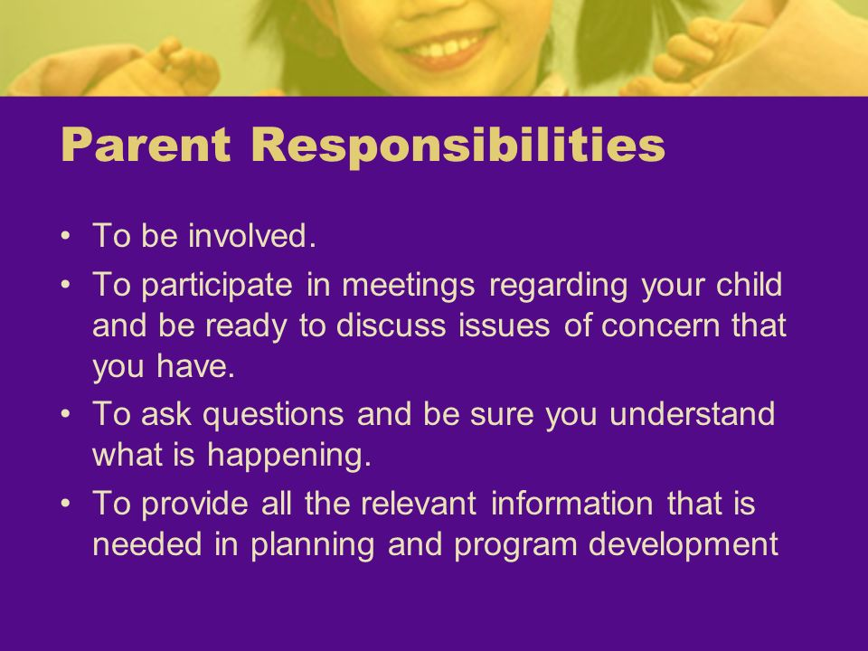 Parent Responsibilities To be involved. To participate in meetings regarding your child and be ready to discuss issues of concern that you have. To as