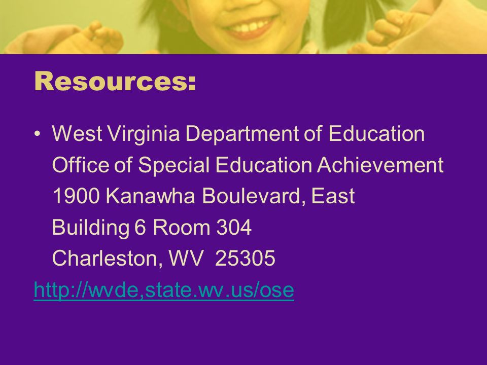 Resources: West Virginia Department of Education Office of Special Education Achievement 1900 Kanawha Boulevard, East Building 6 Room 304 Charleston,