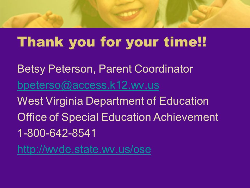 Thank you for your time!! Betsy Peterson, Parent Coordinator bpeterso@access.k12.wv.us West Virginia Department of Education Office of Special Educati