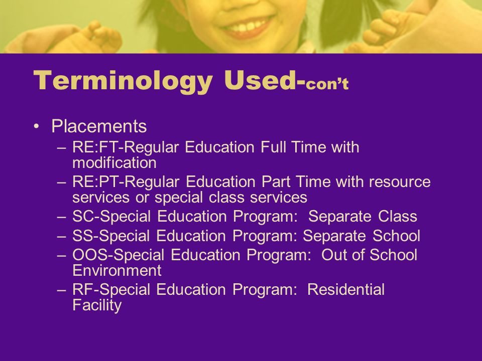 Terminology Used- cont Placements –RE:FT-Regular Education Full Time with modification –RE:PT-Regular Education Part Time with resource services or sp