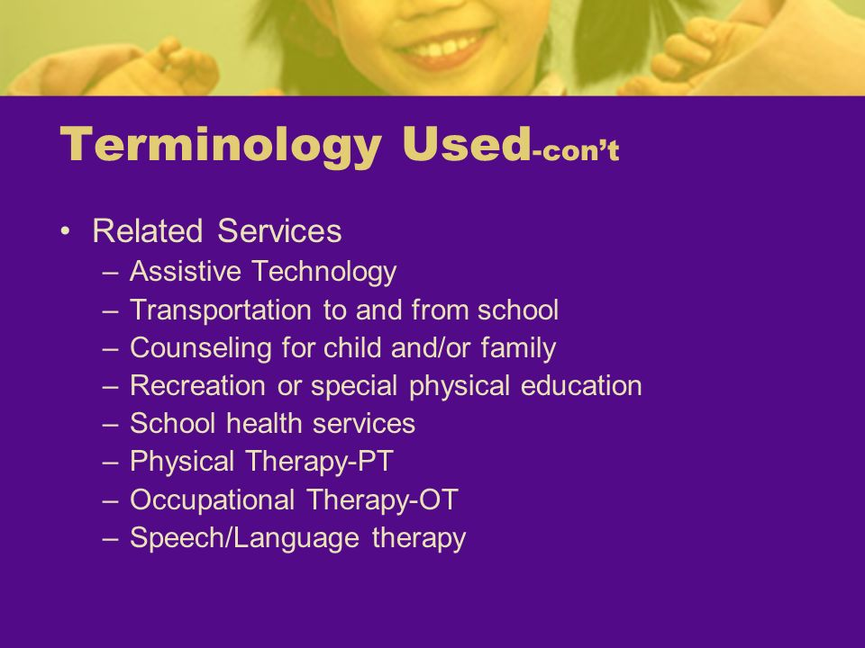 Terminology Used -cont Related Services –Assistive Technology –Transportation to and from school –Counseling for child and/or family –Recreation or sp