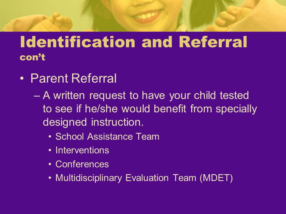 Identification and Referral cont Parent Referral –A written request to have your child tested to see if he/she would benefit from specially designed i