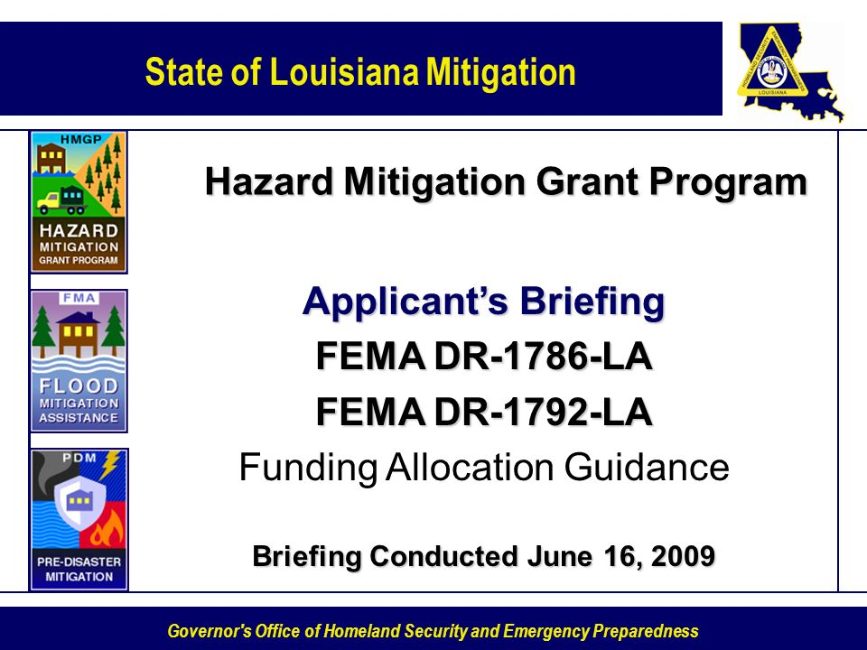State of Louisiana Mitigation Governor s Office of Homeland Security and Emergency Preparedness Hazard Mitigation Grant Program Applicants Briefing FEMA DR-1786-LA FEMA DR-1792-LA Funding Allocation Guidance Briefing Conducted June 16, 2009