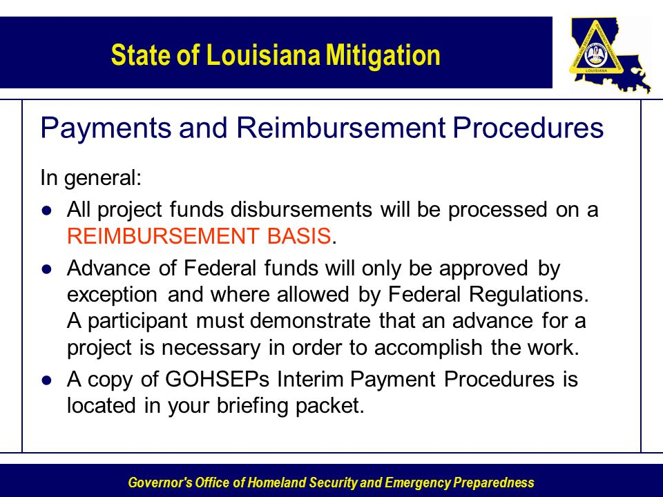 Governor s Office of Homeland Security and Emergency Preparedness State of Louisiana Mitigation Payments and Reimbursement Procedures In general: All project funds disbursements will be processed on a REIMBURSEMENT BASIS.