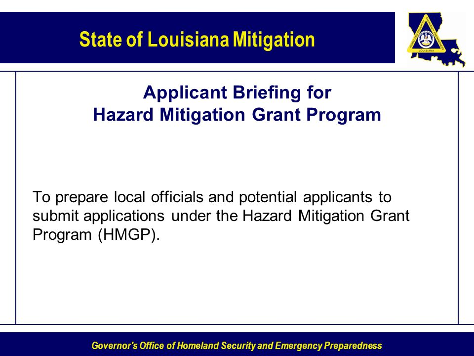 Governor s Office of Homeland Security and Emergency Preparedness State of Louisiana Mitigation Applicant Briefing for Hazard Mitigation Grant Program To prepare local officials and potential applicants to submit applications under the Hazard Mitigation Grant Program (HMGP).