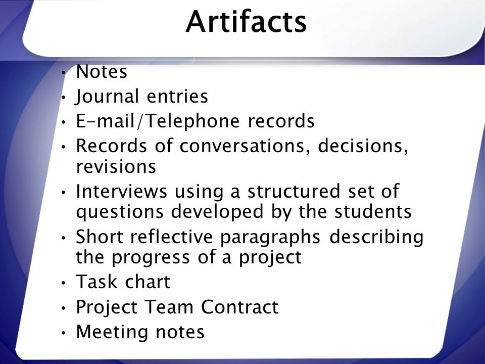 Artifacts Notes Journal entries E-mail/Telephone records Records of conversations, decisions, revisions Interviews using a structured set of questions