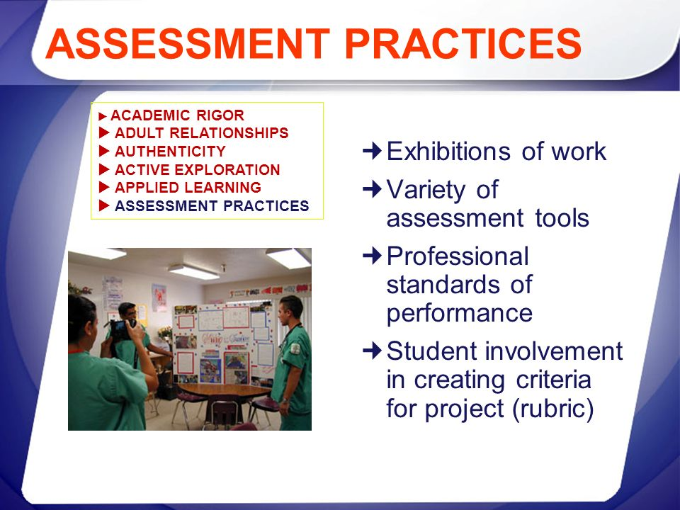 ASSESSMENT PRACTICES Exhibitions of work Variety of assessment tools Professional standards of performance Student involvement in creating criteria fo