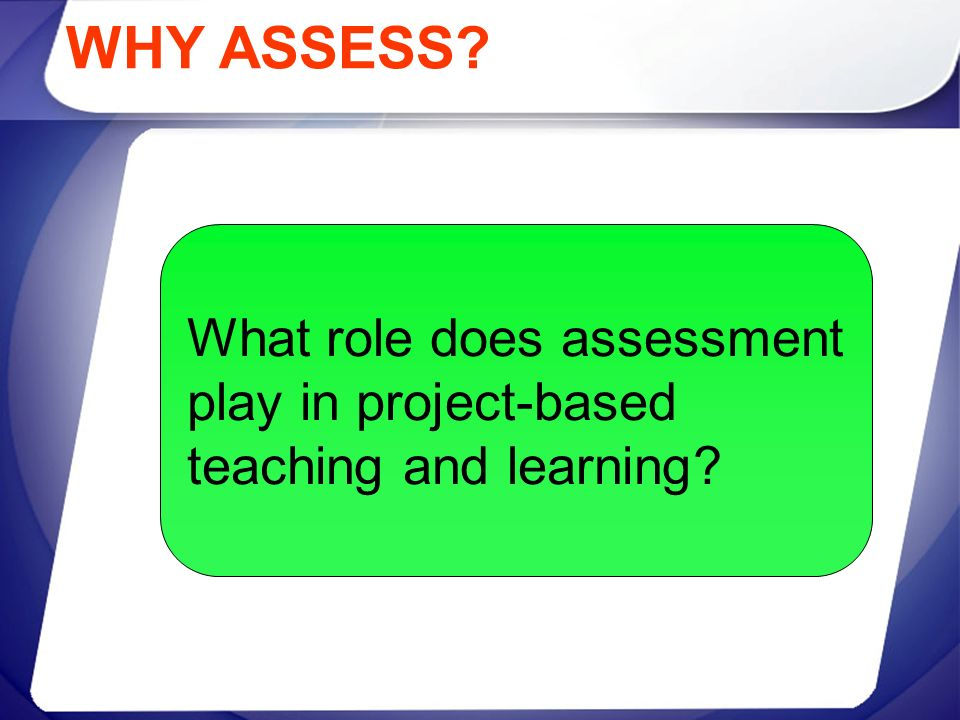 WHY ASSESS? What role does assessment play in project-based teaching and learning?