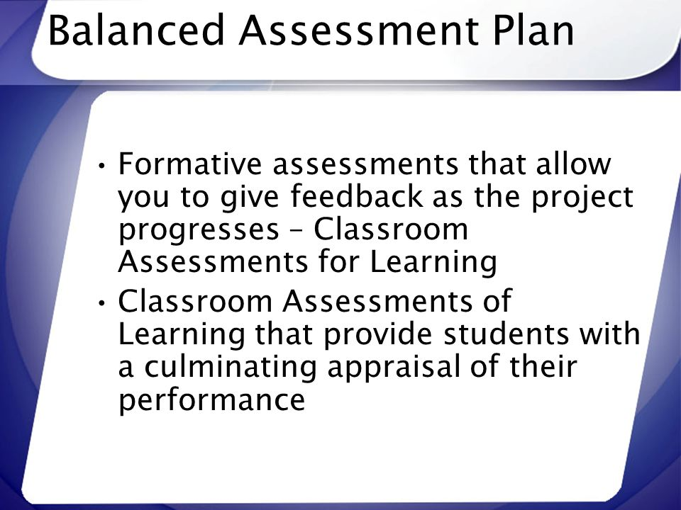 Balanced Assessment Plan Formative assessments that allow you to give feedback as the project progresses – Classroom Assessments for Learning Classroo