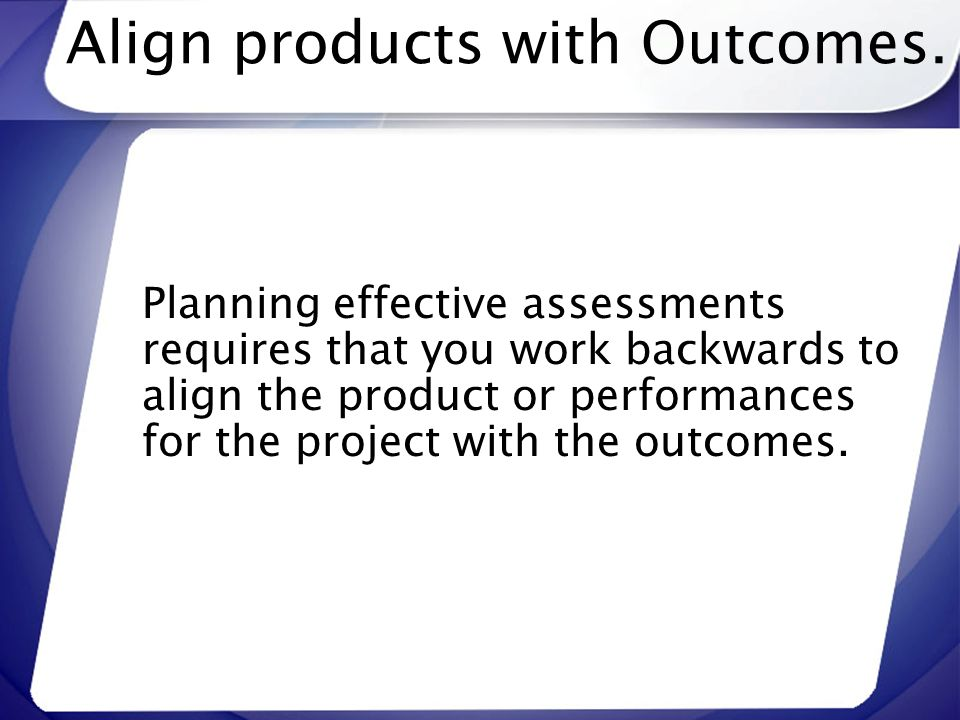 Align products with Outcomes. Planning effective assessments requires that you work backwards to align the product or performances for the project wit