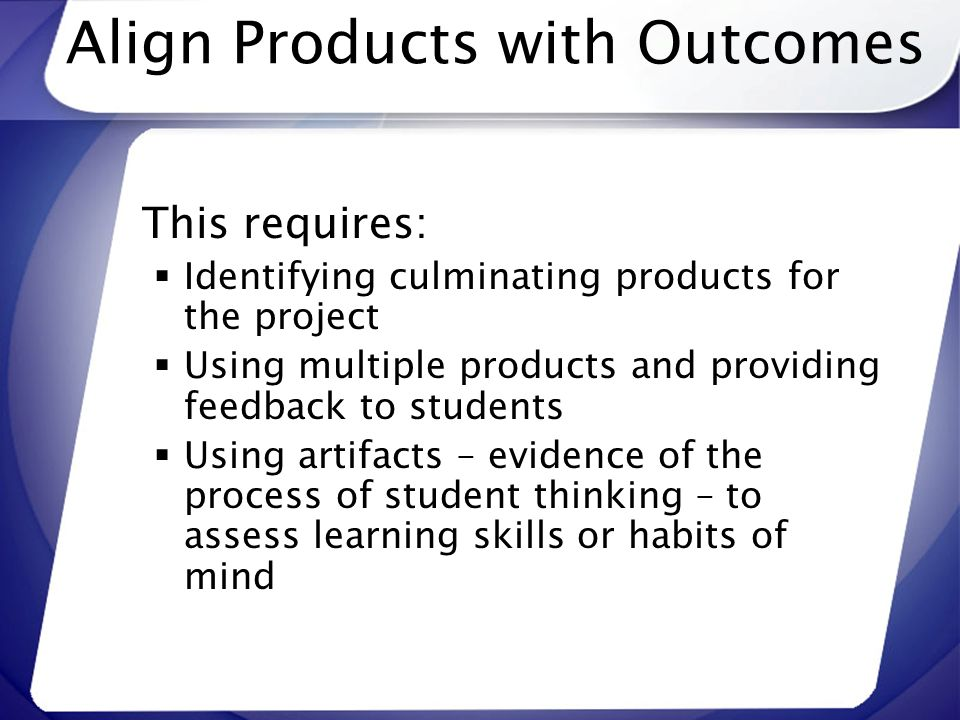 Align Products with Outcomes This requires: Identifying culminating products for the project Using multiple products and providing feedback to student