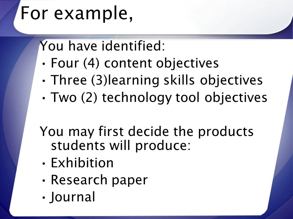 For example, You have identified: Four (4) content objectives Three (3)learning skills objectives Two (2) technology tool objectives You may first dec