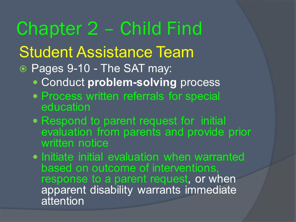 Chapter 2 – Child Find Student Assistance Team Pages 9-10 - The SAT may: Conduct problem-solving process Process written referrals for special education Respond to parent request for initial evaluation from parents and provide prior written notice Initiate initial evaluation when warranted based on outcome of interventions, response to a parent request, or when apparent disability warrants immediate attention