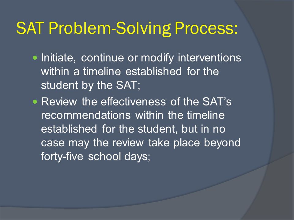 SAT Problem-Solving Process: Initiate, continue or modify interventions within a timeline established for the student by the SAT; Review the effectiveness of the SATs recommendations within the timeline established for the student, but in no case may the review take place beyond forty-five school days ;