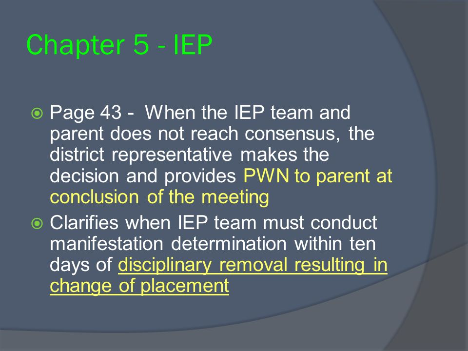 Chapter 5 - IEP Page 43 - When the IEP team and parent does not reach consensus, the district representative makes the decision and provides PWN to parent at conclusion of the meeting Clarifies when IEP team must conduct manifestation determination within ten days of disciplinary removal resulting in change of placement