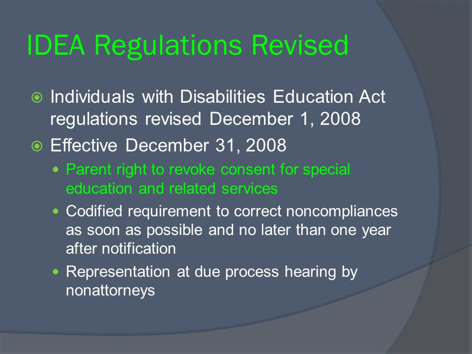 IDEA Regulations Revised Individuals with Disabilities Education Act regulations revised December 1, 2008 Effective December 31, 2008 Parent right to revoke consent for special education and related services Codified requirement to correct noncompliances as soon as possible and no later than one year after notification Representation at due process hearing by nonattorneys