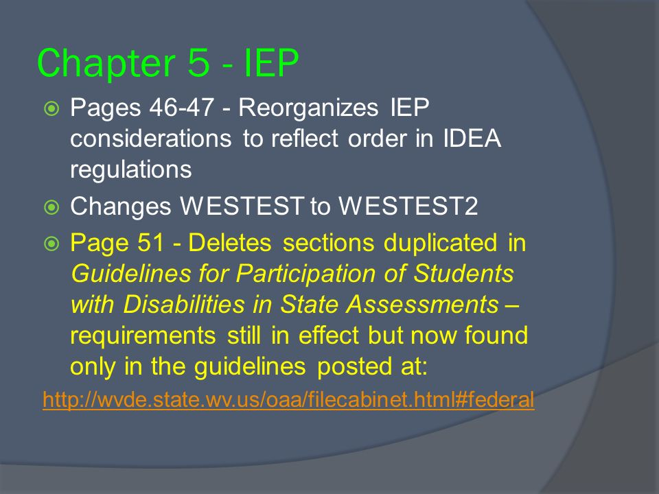 Chapter 5 - IEP Pages 46-47 - Reorganizes IEP considerations to reflect order in IDEA regulations Changes WESTEST to WESTEST2 Page 51 - Deletes sections duplicated in Guidelines for Participation of Students with Disabilities in State Assessments – requirements still in effect but now found only in the guidelines posted at: http://wvde.state.wv.us/oaa/filecabinet.html#federal