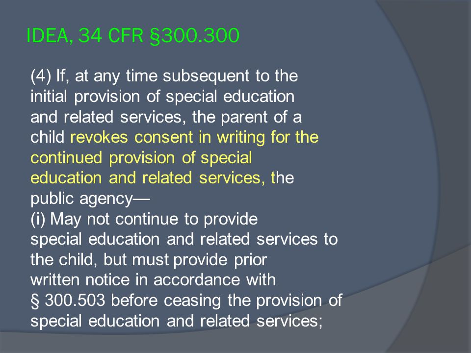 IDEA, 34 CFR §300.300 (4) If, at any time subsequent to the initial provision of special education and related services, the parent of a child revokes consent in writing for the continued provision of special education and related services, the public agency (i) May not continue to provide special education and related services to the child, but must provide prior written notice in accordance with § 300.503 before ceasing the provision of special education and related services;