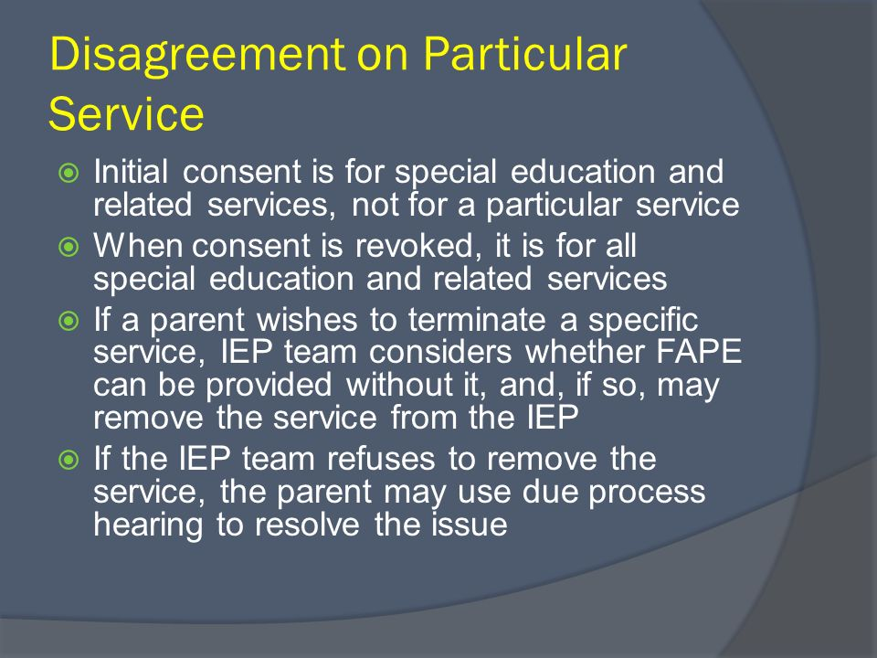Disagreement on Particular Service Initial consent is for special education and related services, not for a particular service When consent is revoked